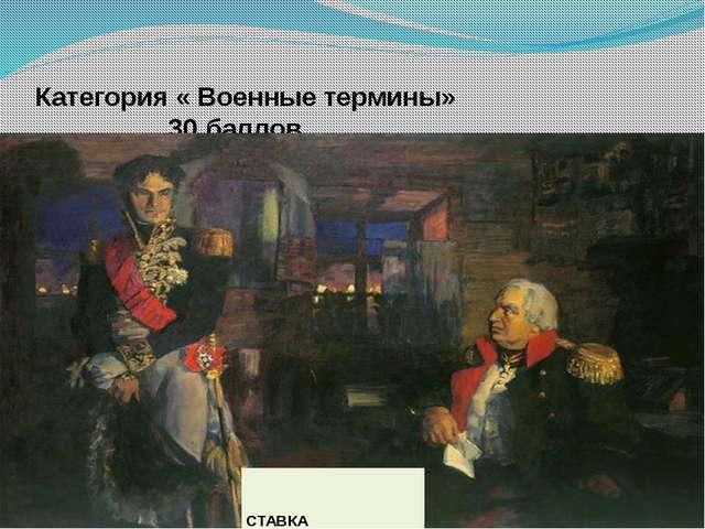Категория « Военные термины» 30 баллов Место расположения военачальника СТАВКА
