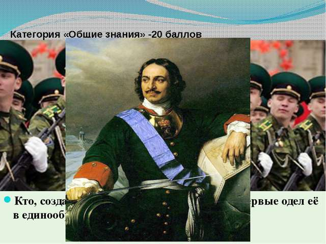 Категория «Общие знания» -20 баллов Кто, создав регулярную русскую армию, вп...