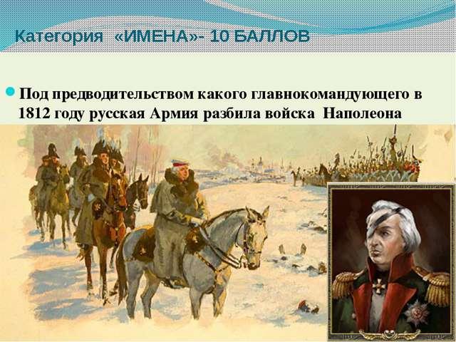 Категория «ИМЕНА»- 10 БАЛЛОВ Под предводительством какого главнокомандующего...