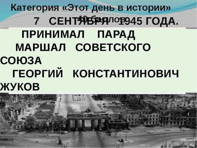 Категория «Этот день в истории» 40 баллов В поверженном Берлине у Браденбург...