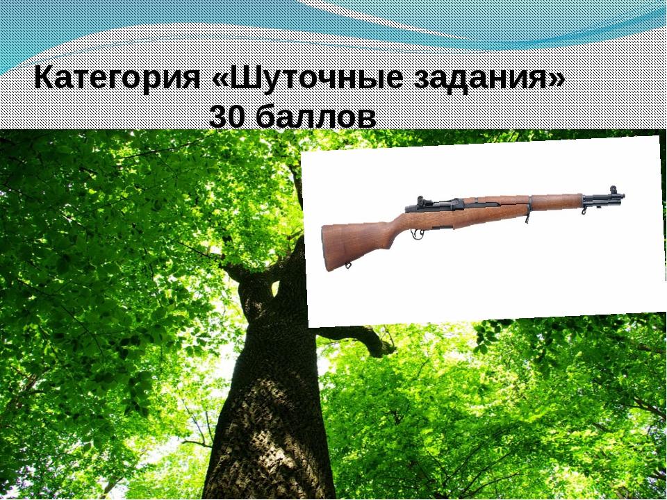 Категория «Шуточные задания» 30 баллов Что общего между деревом и винтовкой?