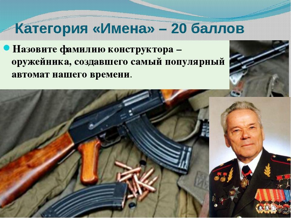 Категория «Имена» – 20 баллов Назовите фамилию конструктора –оружейника, созд...