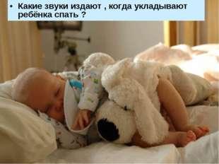 Какие звуки издают , когда укладывают ребёнка спать ?