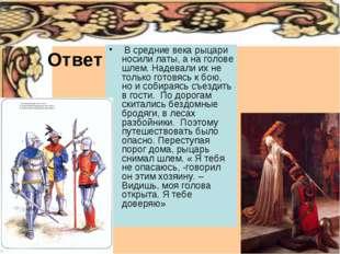 Ответ В средние века рыцари носили латы, а на голове шлем. Надевали их не тол
