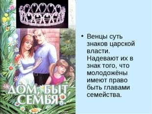 Венцы суть знаков царской власти. Надевают их в знак того, что молодожёны име