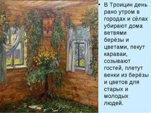 В Троицин день рано утром в городах и сёлах убирают дома ветвями берёзы и цве