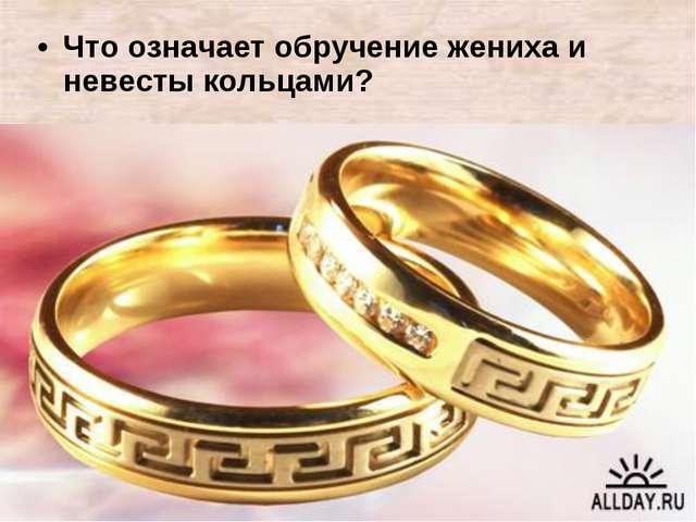 Что означает обручение жениха и невесты кольцами?