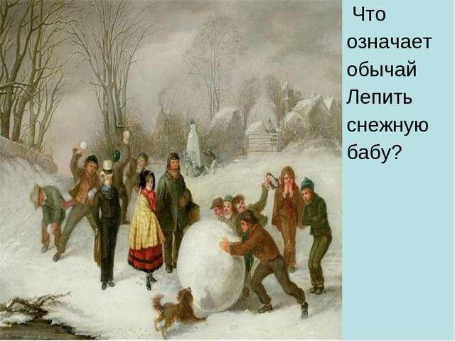 Что означает обычай Лепить снежную бабу?