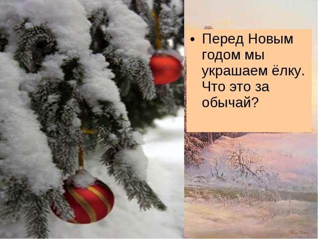 Перед Новым годом мы украшаем ёлку. Что это за обычай?