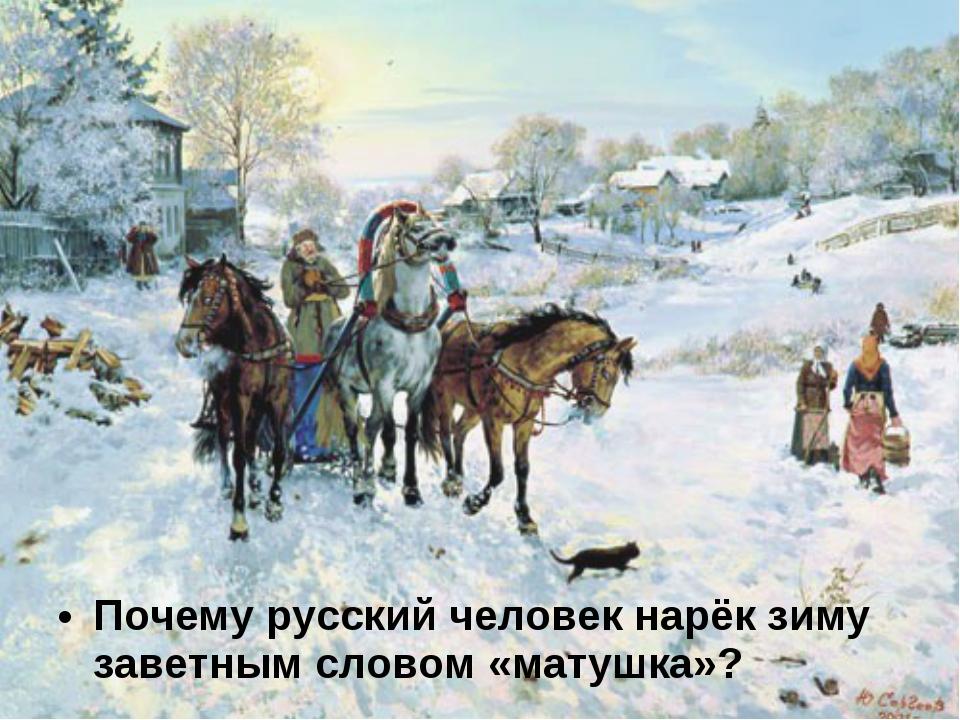 Почему русский человек нарёк зиму заветным словом «матушка»?