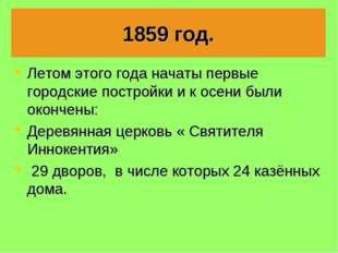 1859 год. Летом этого года начаты первые городские постройки и к осени были о