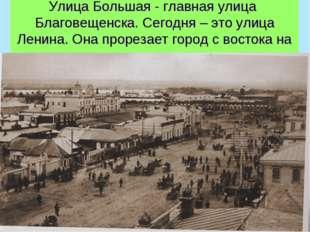 Улица Большая - главная улица Благовещенска. Сегодня – это улица Ленина. Она