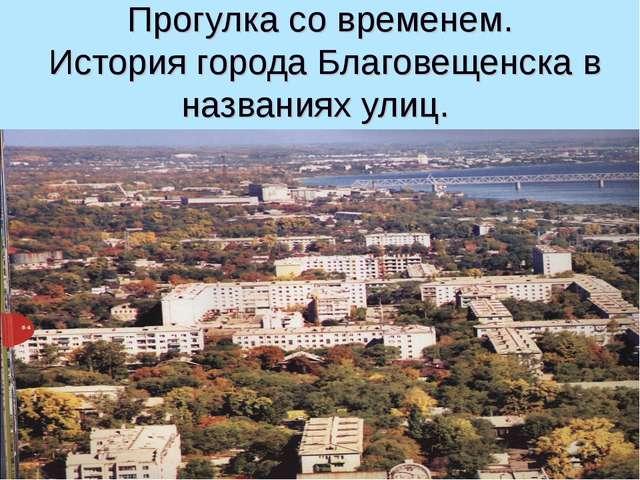 Прогулка со временем. История города Благовещенска в названиях улиц.