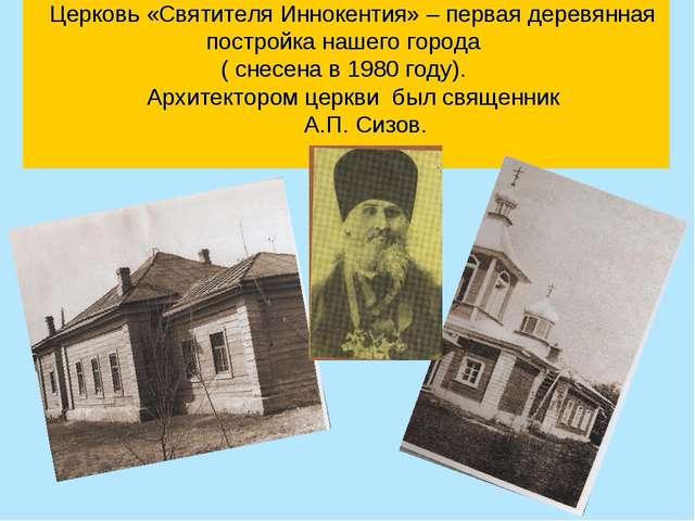 Церковь «Святителя Иннокентия» – первая деревянная постройка нашего города (...