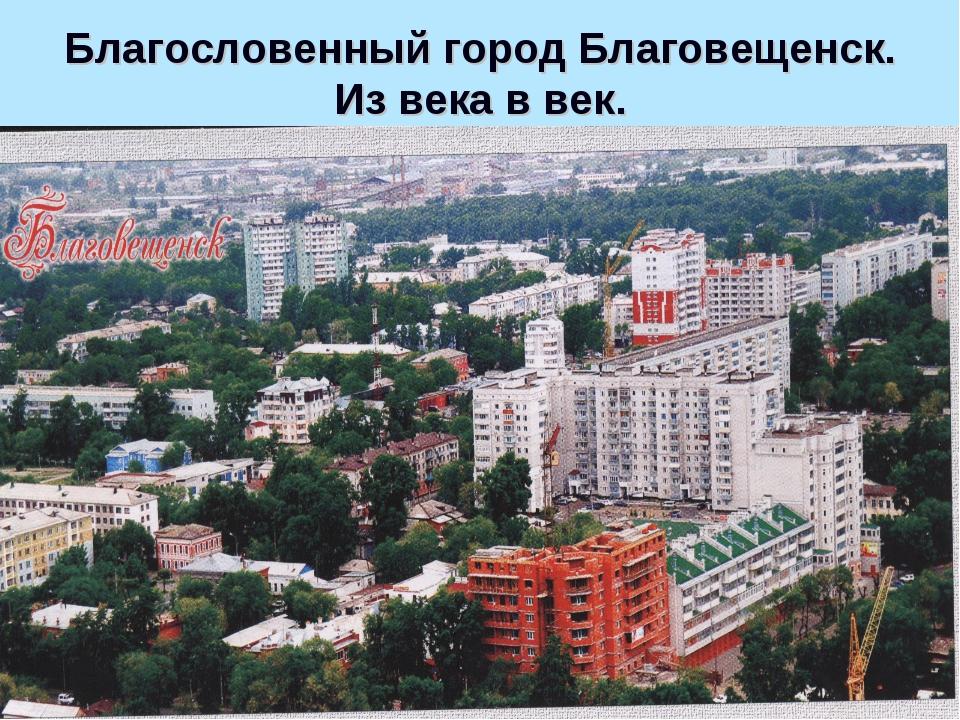 Благословенный город Благовещенск. Из века в век.