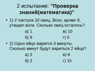 """2 испытание: """"Проверка знаний(математика)"""" 1) У пастуха 10 овец, Всех, кроме"""
