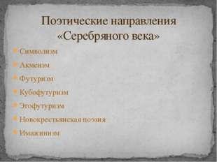 Символизм Акмеизм Футуризм Кубофутуризм Эгофутуризм Новокрестьянская поэзия И
