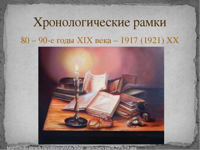 80 – 90-е годы XIX века – 1917 (1921) XX века Хронологические рамки http://wi...