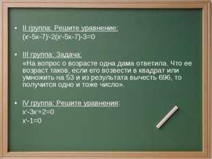 II группа: Решите уравнение: (x2-5x-7)2-2(x2-5x-7)-3=0 III группа: Задача:
