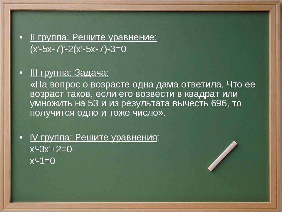 II группа: Решите уравнение: (x2-5x-7)2-2(x2-5x-7)-3=0 III группа: Задача:...