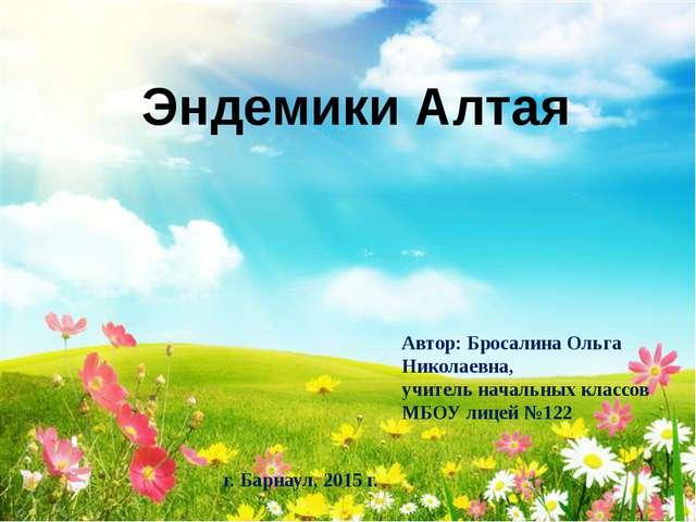 Эндемики Алтая Автор: Бросалина Ольга Николаевна, учитель начальных классов...