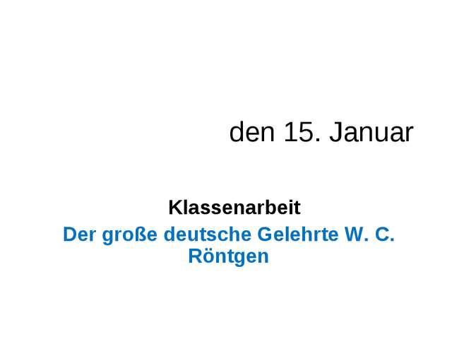 den 15. Januar Klassenarbeit Der große deutsche Gelehrte W. C. Röntgen