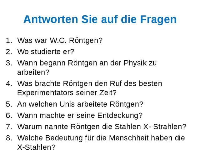 Antworten Sie auf die Fragen Was war W.C. Röntgen? Wo studierte er? Wann bega...