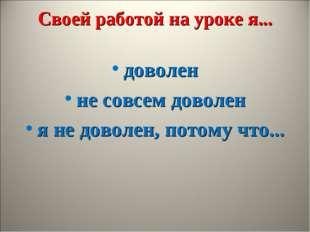 Своей работой на уроке я... доволен не совсем доволен я не доволен, потому чт