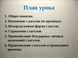 План урока 1. Общее понятие. 2. Изменение глаголов по временам. 3. Неопределе