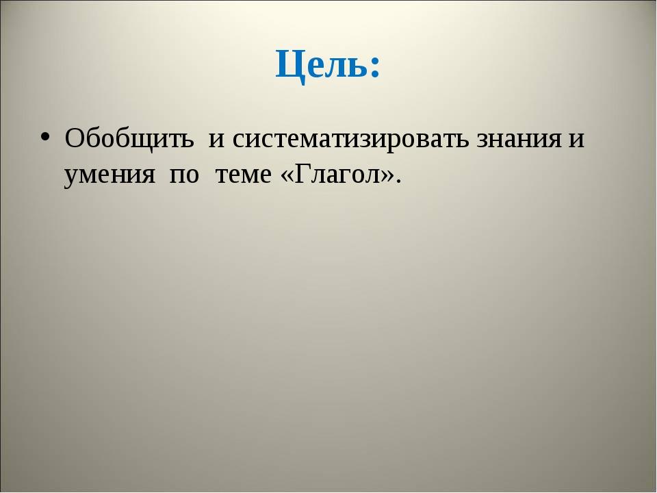 Цель: Обобщить и систематизировать знания и умения по теме «Глагол».