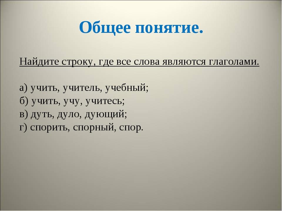 Общее понятие. Найдите строку, где все слова являются глаголами. а) учить, уч...