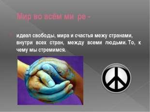 Мир во всём ми́ре- идеалсвободы,мираисчастьямежустранами, внутри всех