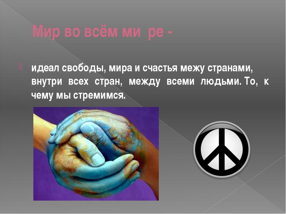 Мир во всём ми́ре- идеалсвободы,мираисчастьямежустранами, внутри всех...