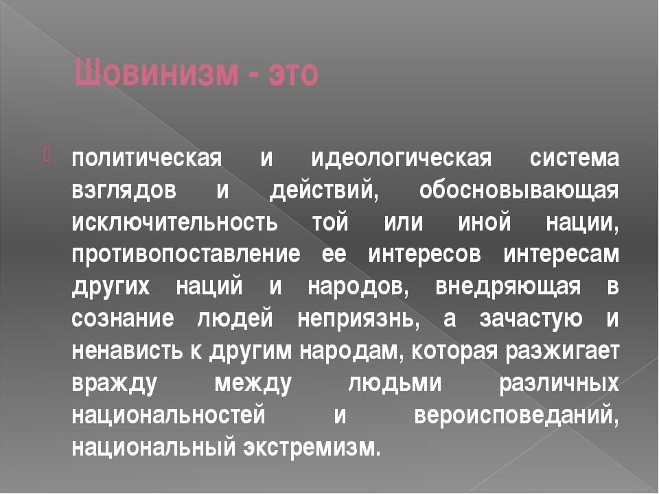 Шовинизм - это политическая и идеологическая система взглядов и действий, обо...