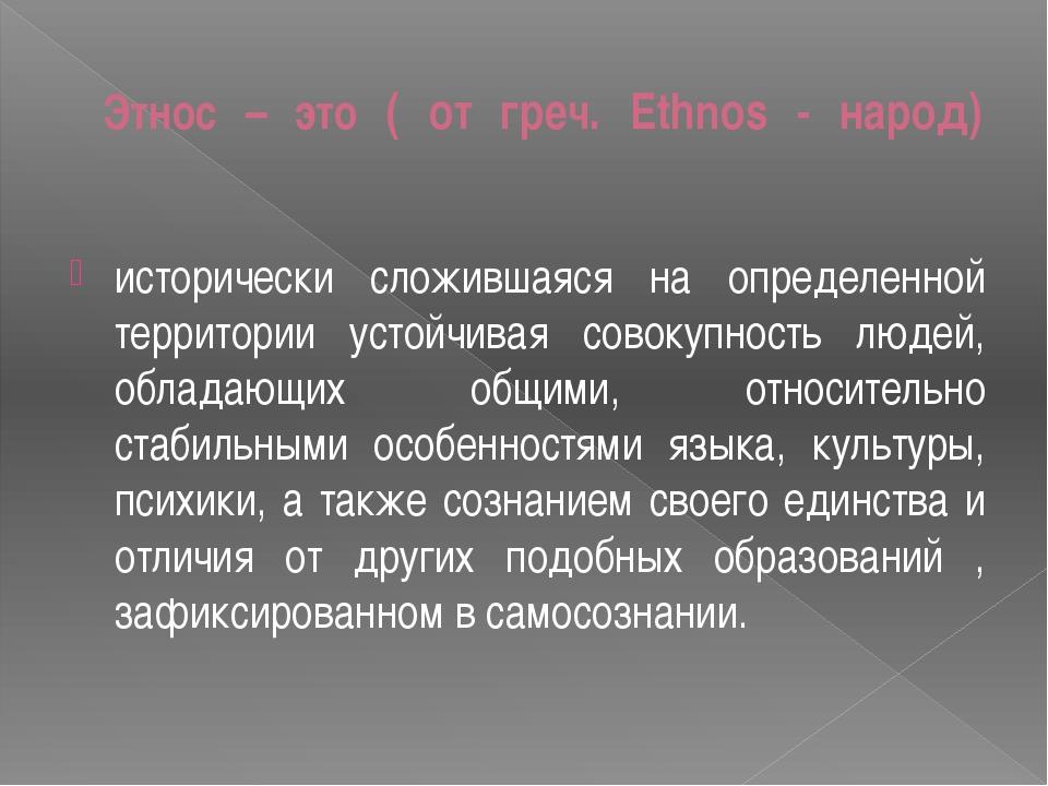 Этнос – это ( от греч. Ethnos - народ) исторически сложившаяся на определенно...