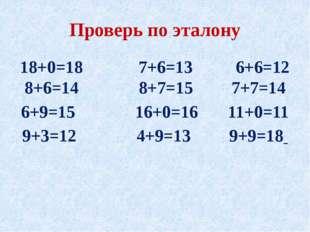 Проверь по эталону 18+0=18 7+6=13 6+6=12 8+6=14 8+7=15 7+7=14 6+9=15 16+0=16