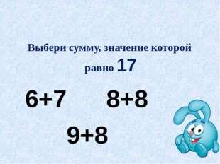Выбери сумму, значение которой равно 17 6+7 8+8 9+8