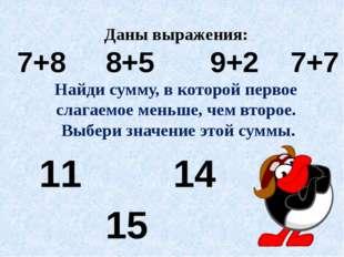 Даны выражения: 7+8 8+5 9+2 7+7 Найди сумму, в которой первое слагаемое меньш