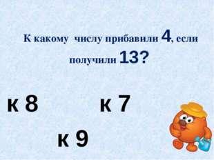 К какому числу прибавили 4, если получили 13? к 8 к 7 к 9