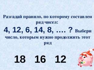 Разгадай правило, по которому составлен ряд чисел: 4, 12, 6, 14, 8, …. ? Выбе