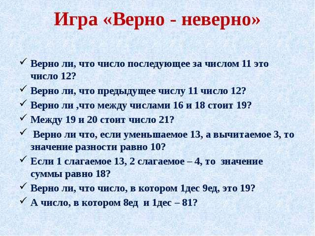 Игра «Верно - неверно»  Верно ли, что число последующее за числом 11 это чис...