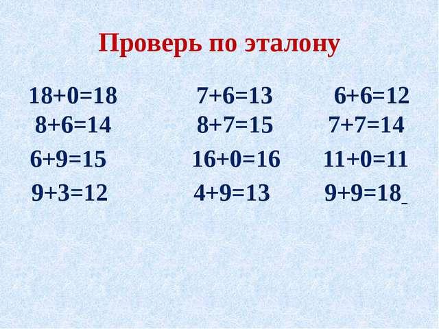 Проверь по эталону 18+0=18 7+6=13 6+6=12 8+6=14 8+7=15 7+7=14 6+9=15 16+0=16...