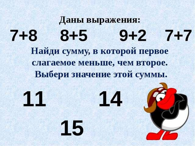 Даны выражения: 7+8 8+5 9+2 7+7 Найди сумму, в которой первое слагаемое меньш...