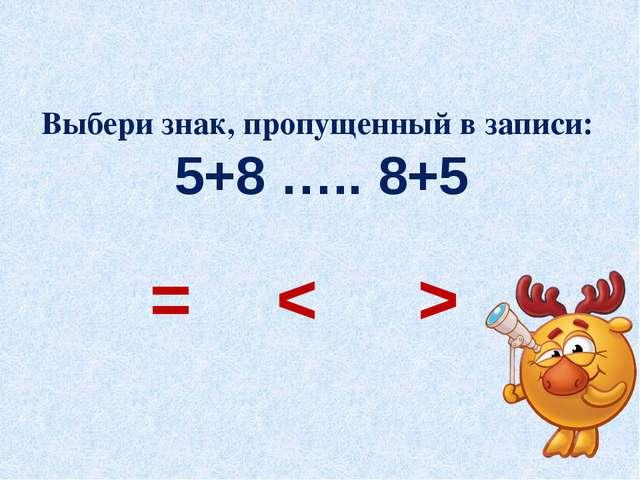 Выбери знак, пропущенный в записи: 5+8 ….. 8+5 < > =