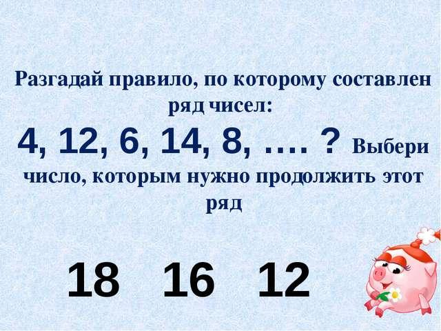 Разгадай правило, по которому составлен ряд чисел: 4, 12, 6, 14, 8, …. ? Выбе...