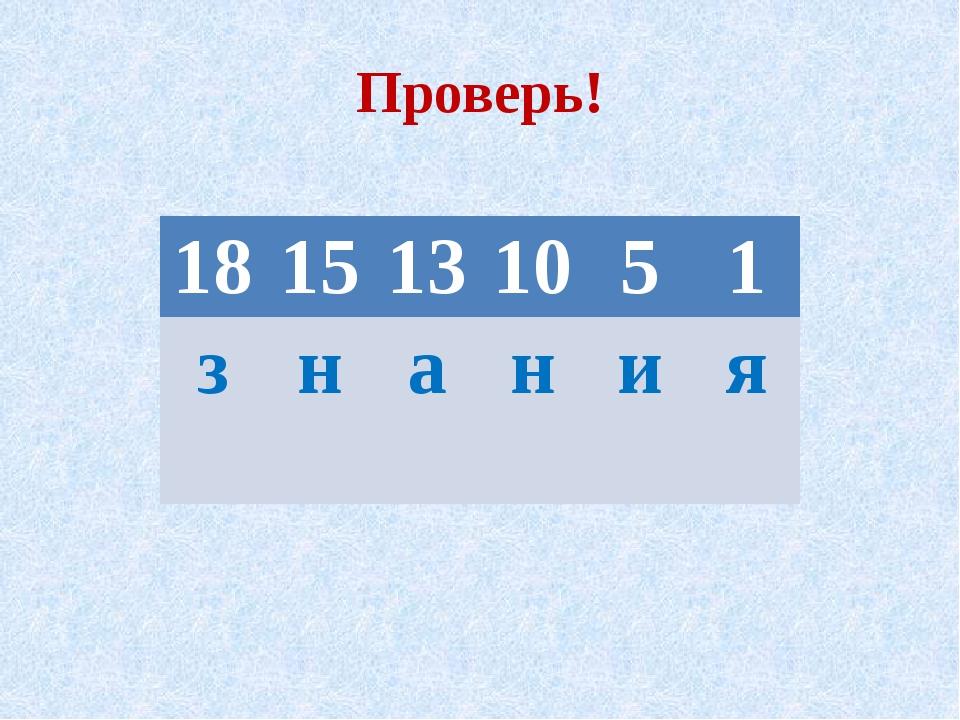 Проверь!  18 15 13 10 5 1 з н а н и я