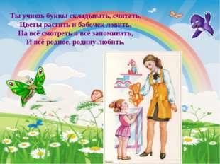 Ты учишь буквы складывать, считать, Цветы растить и бабочек ловить, На всё см