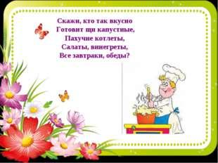 Скажи, кто так вкусно Готовит щи капустные, Пахучие котлеты, Салаты, винегрет