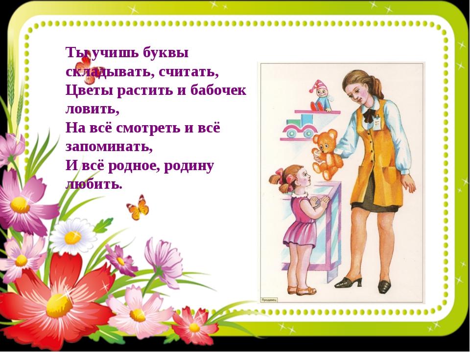 Ты учишь буквы складывать, считать, Цветы растить и бабочек ловить, На всё см...