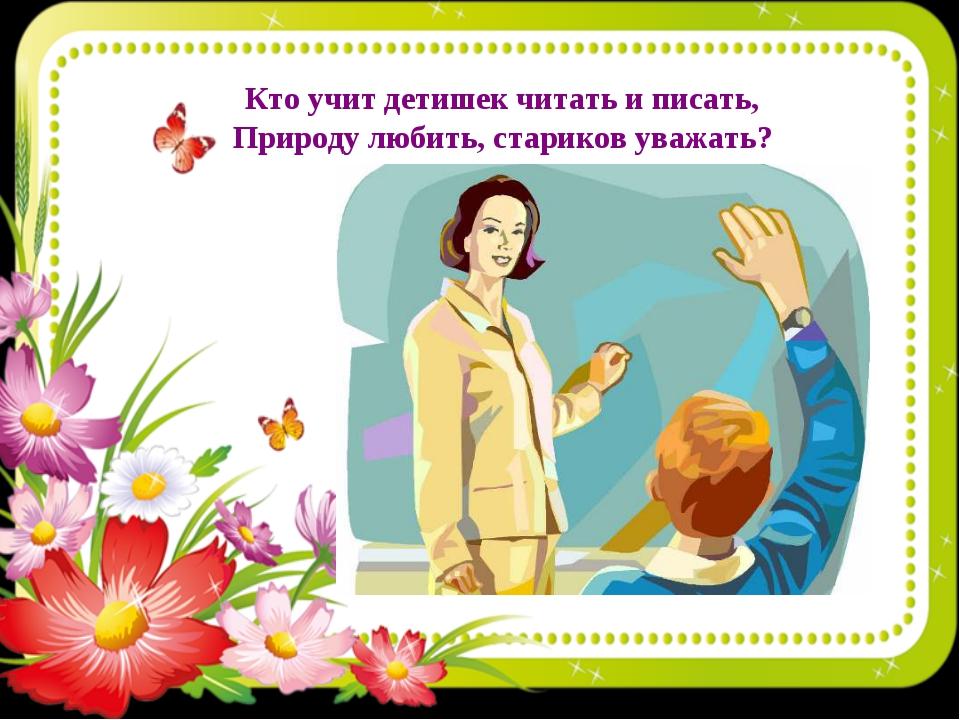 Кто учит детишек читать и писать, Природу любить, стариков уважать?
